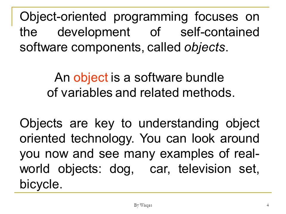 By Waqas 4 Object-oriented programming focuses on the development of self-contained software components, called objects.