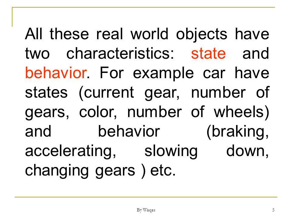 By Waqas 5 All these real world objects have two characteristics: state and behavior.