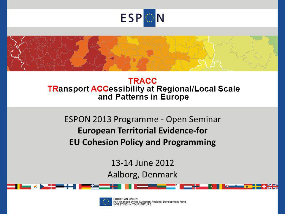 TRACC TRansport ACCessibility at Regional/Local Scale and Patterns in Europe ESPON 2013 Programme - Open Seminar European Territorial Evidence-for EU Cohesion Policy and Programming June 2012 Aalborg, Denmark