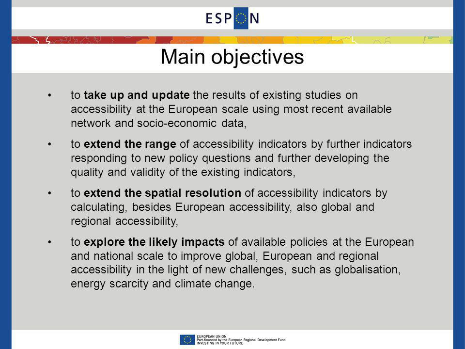 Main objectives to take up and update the results of existing studies on accessibility at the European scale using most recent available network and socio-economic data, to extend the range of accessibility indicators by further indicators responding to new policy questions and further developing the quality and validity of the existing indicators, to extend the spatial resolution of accessibility indicators by calculating, besides European accessibility, also global and regional accessibility, to explore the likely impacts of available policies at the European and national scale to improve global, European and regional accessibility in the light of new challenges, such as globalisation, energy scarcity and climate change.