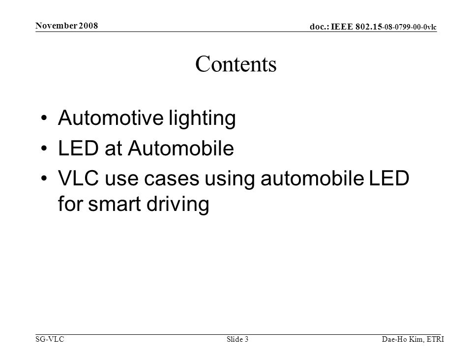 doc.: IEEE vlc SG-VLCDae-Ho Kim, ETRISlide 3 Contents Automotive lighting LED at Automobile VLC use cases using automobile LED for smart driving November 2008