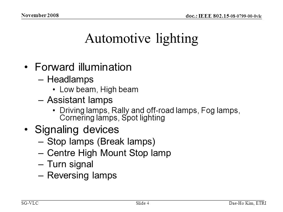 doc.: IEEE vlc SG-VLCDae-Ho Kim, ETRISlide 4 Automotive lighting Forward illumination –Headlamps Low beam, High beam –Assistant lamps Driving lamps, Rally and off-road lamps, Fog lamps, Cornering lamps, Spot lighting Signaling devices –Stop lamps (Break lamps) –Centre High Mount Stop lamp –Turn signal –Reversing lamps November 2008