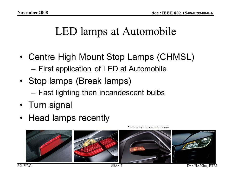 doc.: IEEE vlc SG-VLC LED lamps at Automobile Centre High Mount Stop Lamps (CHMSL) –First application of LED at Automobile Stop lamps (Break lamps) –Fast lighting then incandescent bulbs Turn signal Head lamps recently Dae-Ho Kim, ETRI *  November 2008 Slide 5