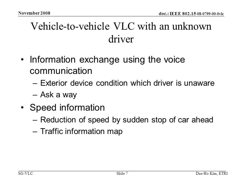 doc.: IEEE vlc SG-VLC Vehicle-to-vehicle VLC with an unknown driver Information exchange using the voice communication –Exterior device condition which driver is unaware –Ask a way Speed information –Reduction of speed by sudden stop of car ahead –Traffic information map Dae-Ho Kim, ETRI November 2008 Slide 7