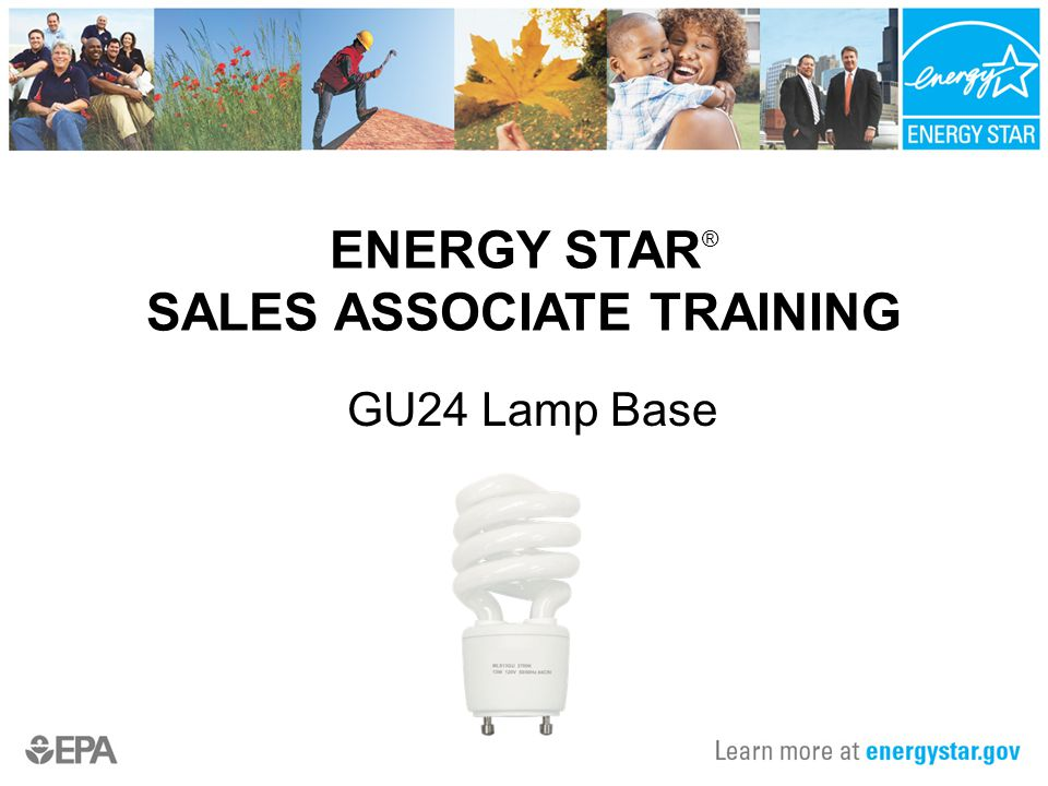 ENERGY STAR ® SALES ASSOCIATE TRAINING GU24 Lamp Base