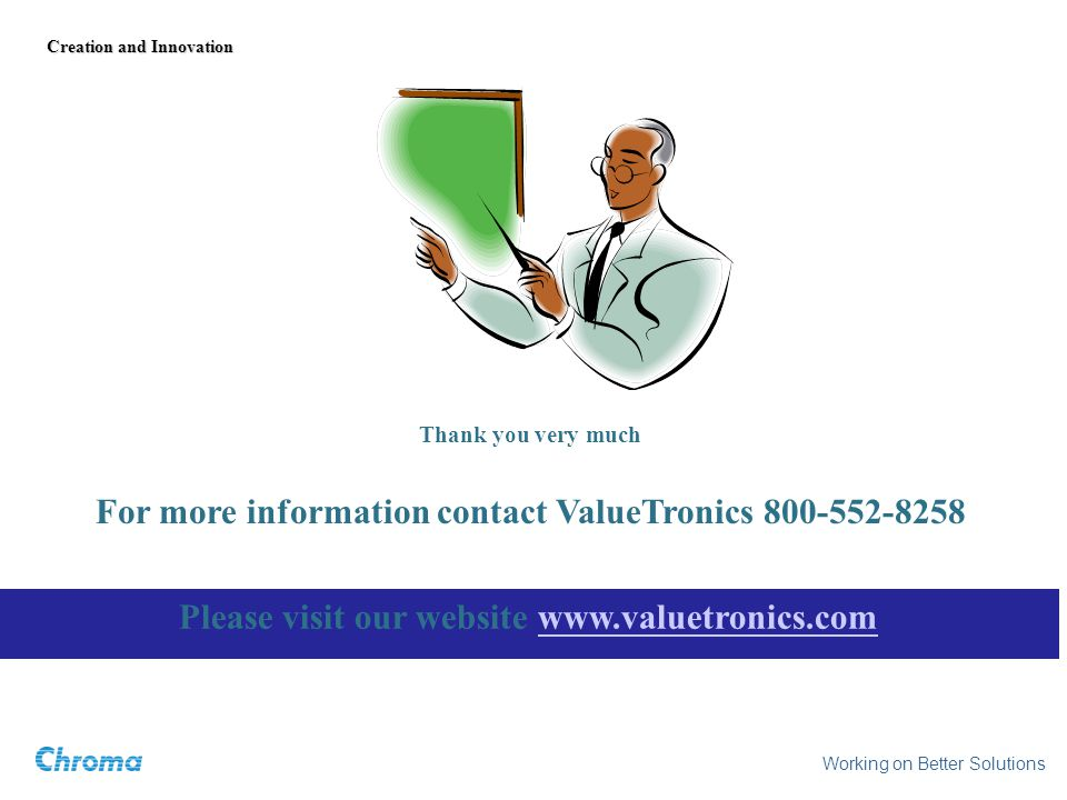 Thank you very much Working on Better Solutions Creation and Innovation For more information contact ValueTronics Please visit our website