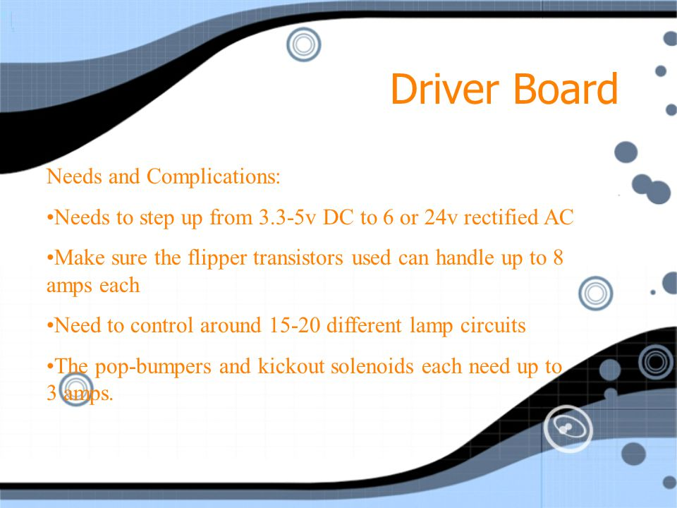 Driver Board Provides Necessary current and voltage for devices like: Solenoids (flippers, pop-bumpers, kickers) Lamps (in playfield and lightbox) Nearly everything on the playboard uses it It is controlled directly by the MPU via logic level voltages