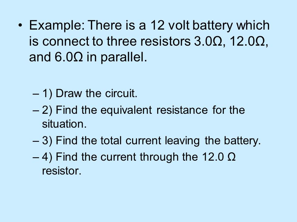Example: There is a 12 volt battery which is connect to three resistors 3.0Ω, 12.0Ω, and 6.0Ω in parallel.