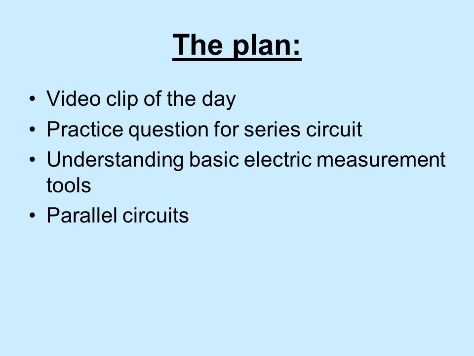 The plan: Video clip of the day Practice question for series circuit Understanding basic electric measurement tools Parallel circuits