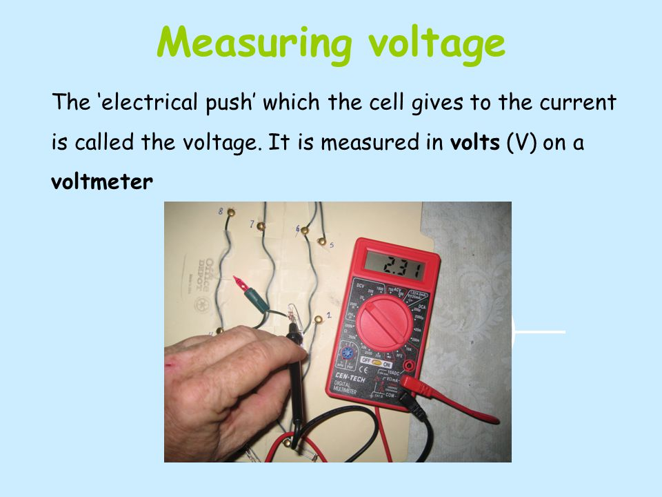 Measuring voltage The electrical push which the cell gives to the current is called the voltage.