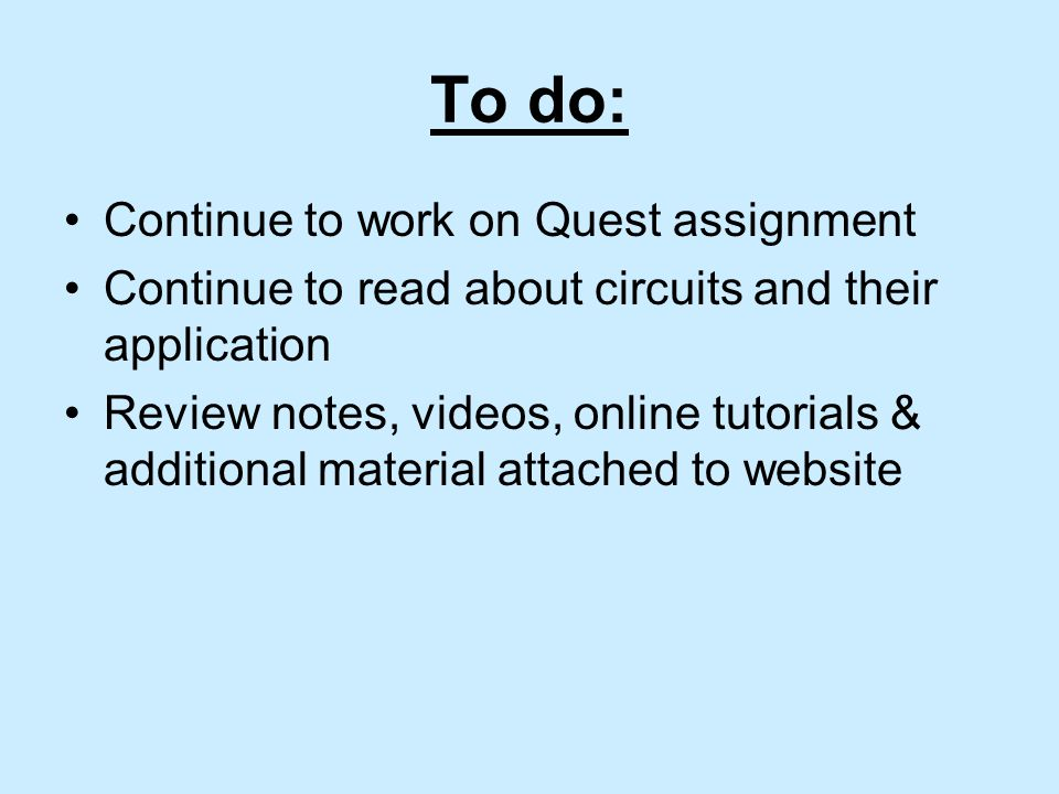 To do: Continue to work on Quest assignment Continue to read about circuits and their application Review notes, videos, online tutorials & additional material attached to website