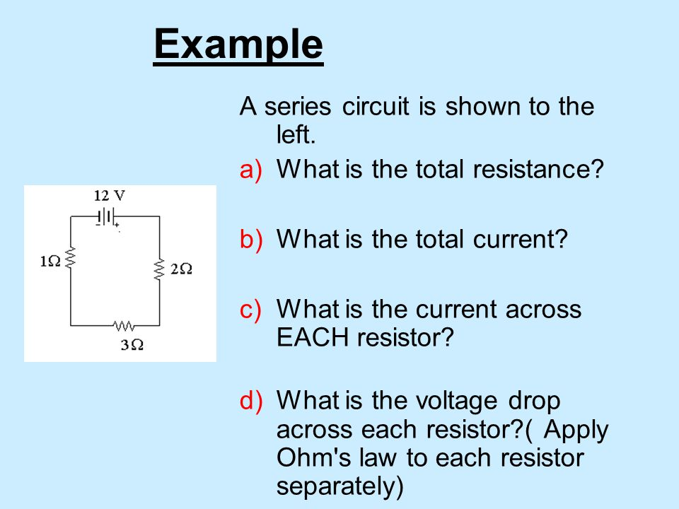 Example A series circuit is shown to the left. a)What is the total resistance.