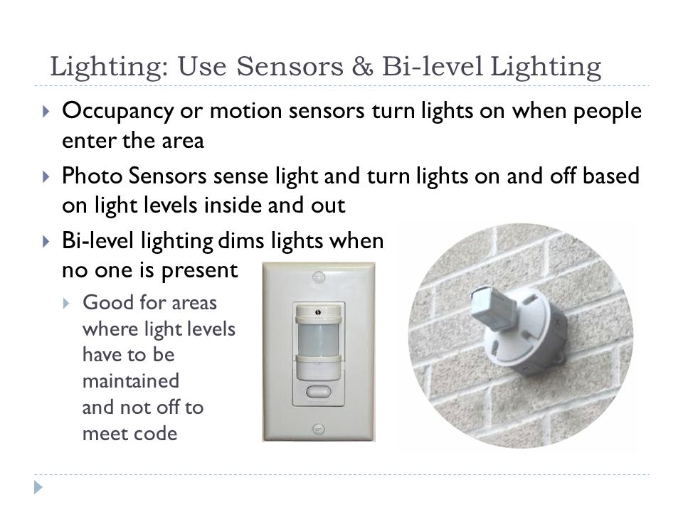 Lighting: Use Sensors & Bi-level Lighting Occupancy or motion sensors turn lights on when people enter the area Photo Sensors sense light and turn lights on and off based on light levels inside and out Bi-level lighting dims lights when no one is present Good for areas where light levels have to be maintained and not off to meet code