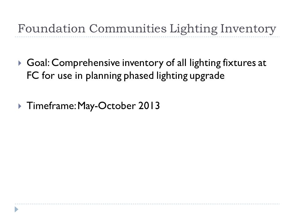 Foundation Communities Lighting Inventory Goal: Comprehensive inventory of all lighting fixtures at FC for use in planning phased lighting upgrade Timeframe: May-October 2013