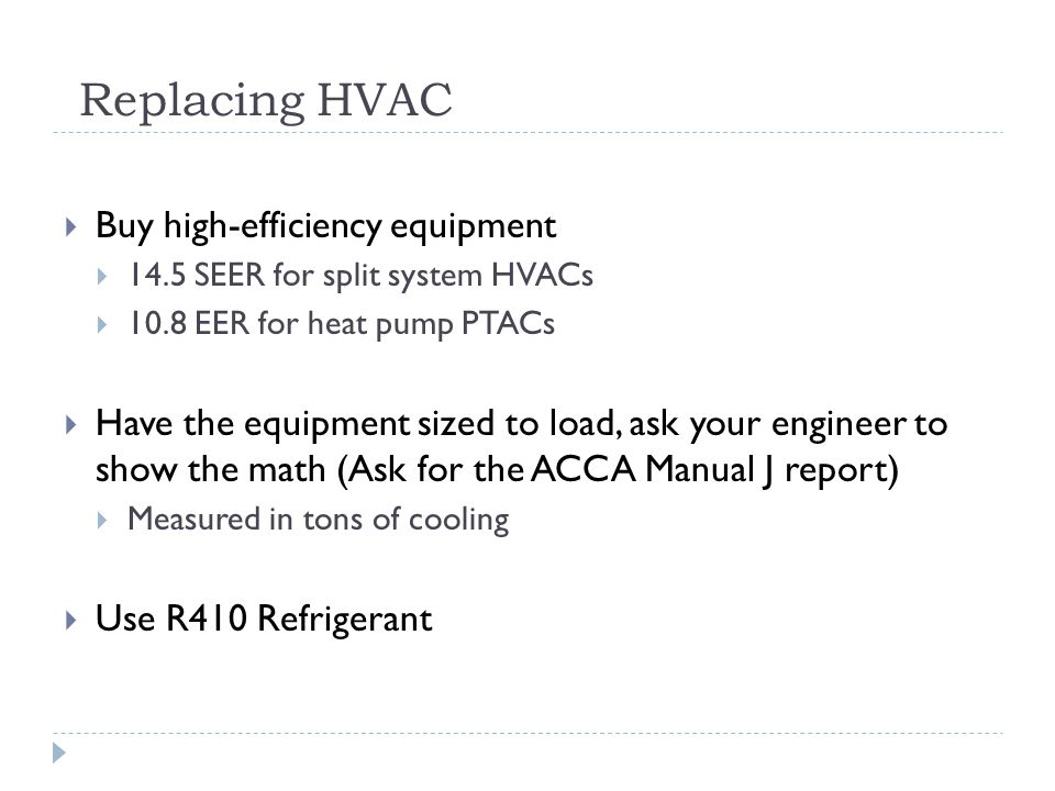 Replacing HVAC Buy high-efficiency equipment 14.5 SEER for split system HVACs 10.8 EER for heat pump PTACs Have the equipment sized to load, ask your engineer to show the math (Ask for the ACCA Manual J report) Measured in tons of cooling Use R410 Refrigerant