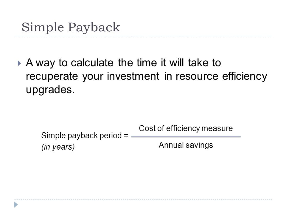 Simple Payback A way to calculate the time it will take to recuperate your investment in resource efficiency upgrades.