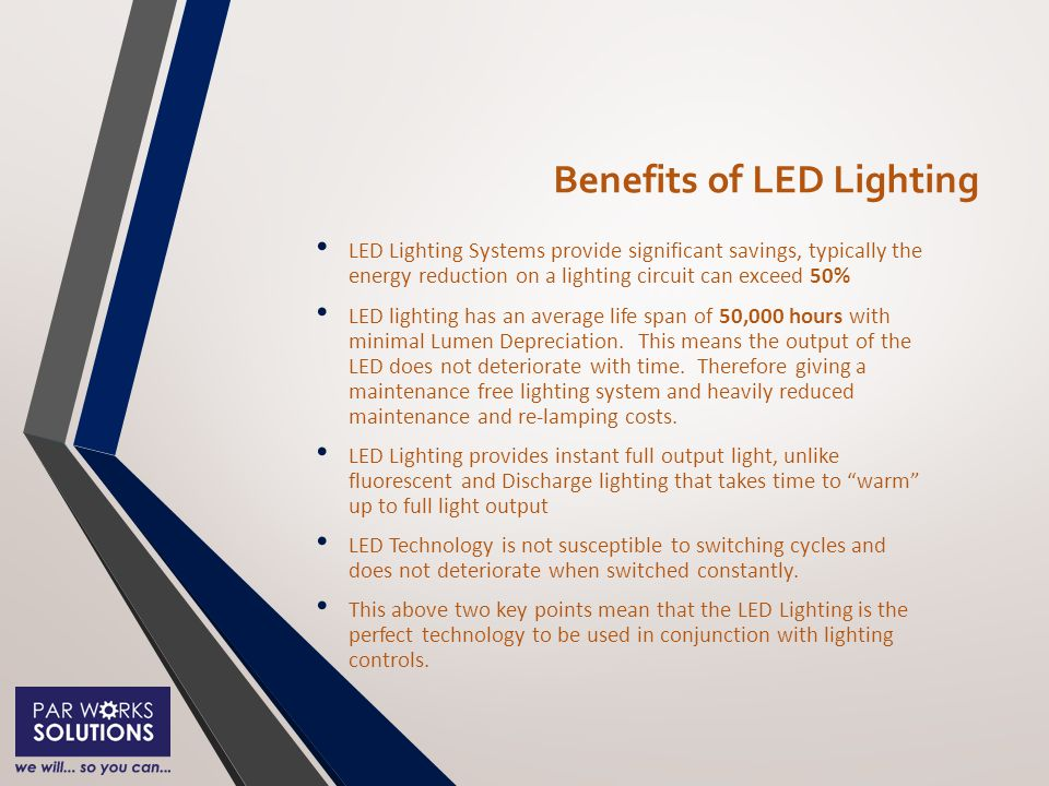 Benefits of LED Lighting LED Lighting Systems provide significant savings, typically the energy reduction on a lighting circuit can exceed 50% LED lighting has an average life span of 50,000 hours with minimal Lumen Depreciation.