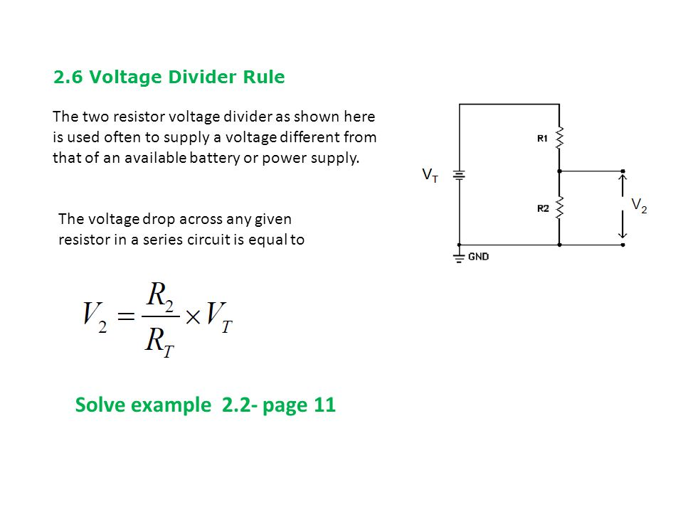 2.6 Voltage Divider Rule The two resistor voltage divider as shown here is used often to supply a voltage different from that of an available battery or power supply.