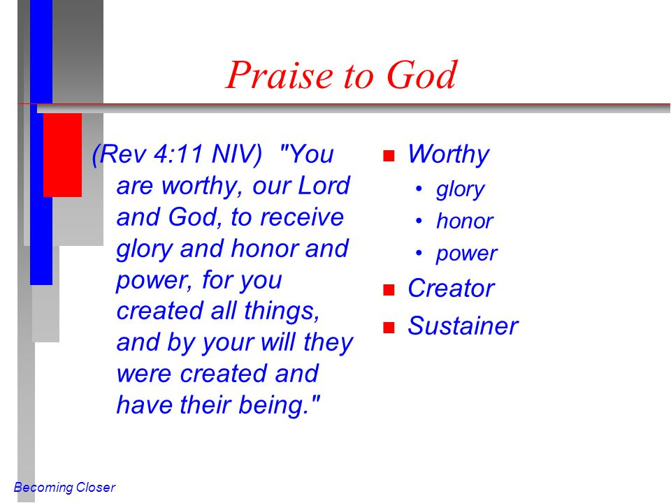 Becoming Closer Praise to God (Rev 4:11 NIV) You are worthy, our Lord and God, to receive glory and honor and power, for you created all things, and by your will they were created and have their being. n Worthy glory honor power n Creator n Sustainer