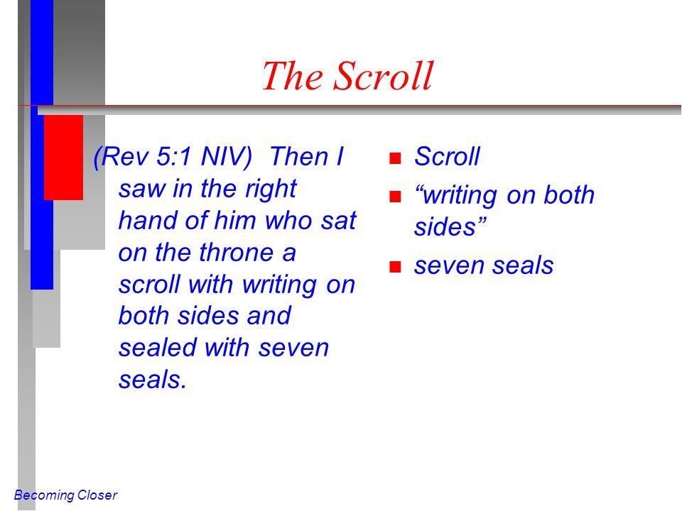 Becoming Closer The Scroll (Rev 5:1 NIV) Then I saw in the right hand of him who sat on the throne a scroll with writing on both sides and sealed with seven seals.