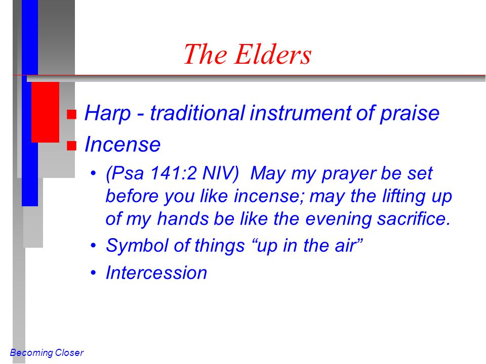 Becoming Closer The Elders n Harp - traditional instrument of praise n Incense (Psa 141:2 NIV) May my prayer be set before you like incense; may the lifting up of my hands be like the evening sacrifice.