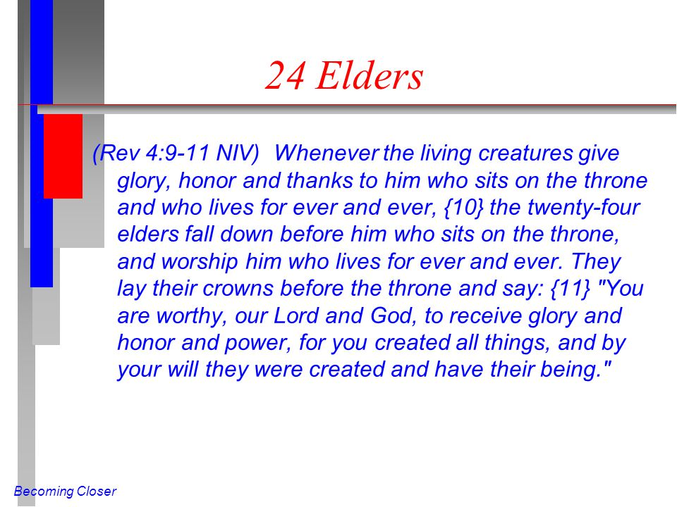 Becoming Closer 24 Elders (Rev 4:9-11 NIV) Whenever the living creatures give glory, honor and thanks to him who sits on the throne and who lives for ever and ever, {10} the twenty-four elders fall down before him who sits on the throne, and worship him who lives for ever and ever.