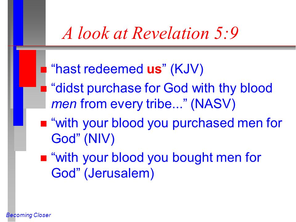 Becoming Closer A look at Revelation 5:9 n hast redeemed us (KJV) n didst purchase for God with thy blood men from every tribe...