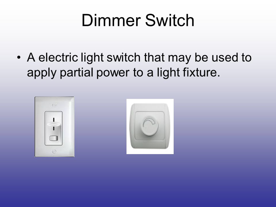 Dimmer Switch A electric light switch that may be used to apply partial power to a light fixture.