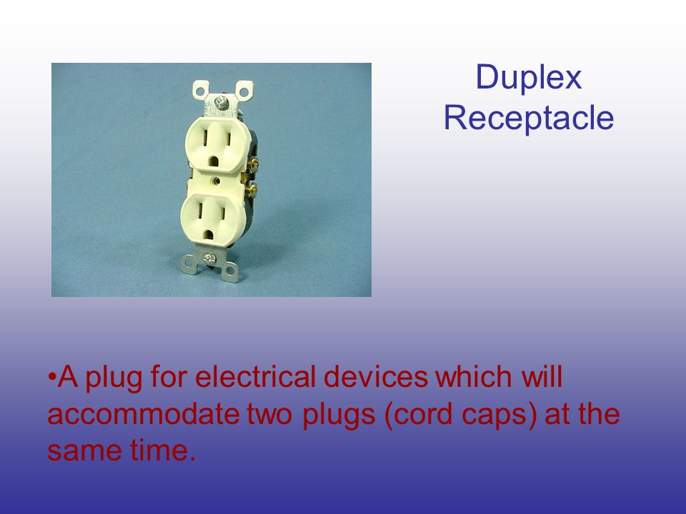Duplex Receptacle A plug for electrical devices which will accommodate two plugs (cord caps) at the same time.