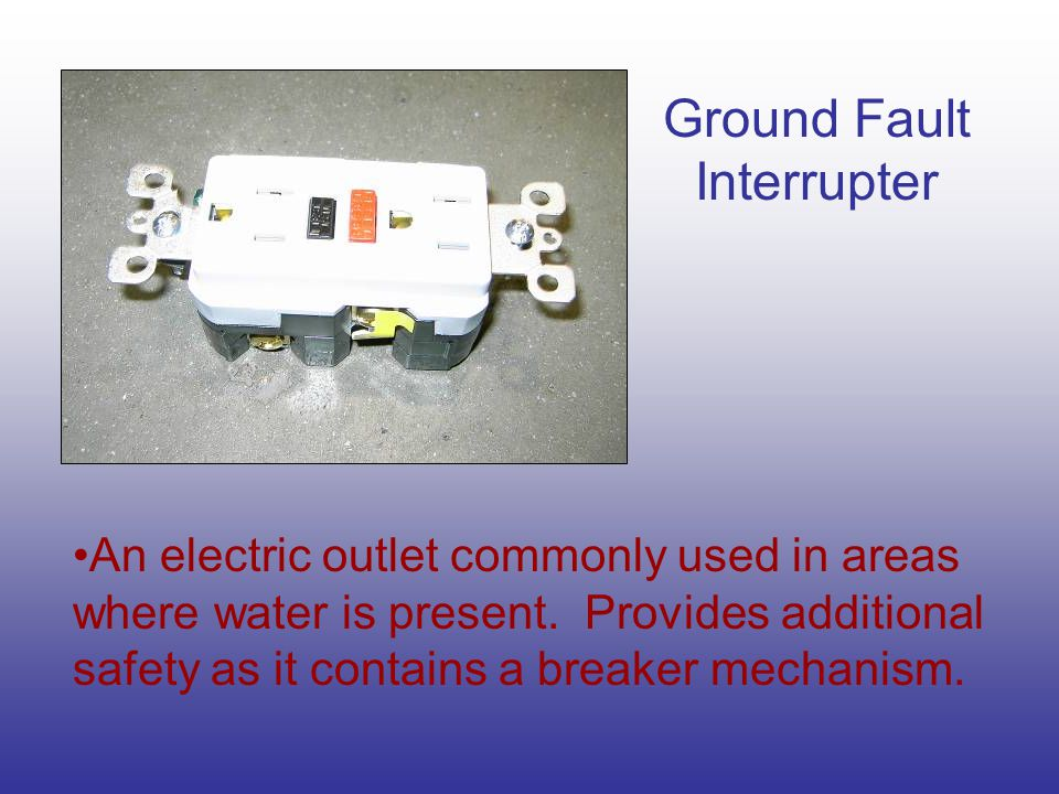 Ground Fault Interrupter An electric outlet commonly used in areas where water is present.