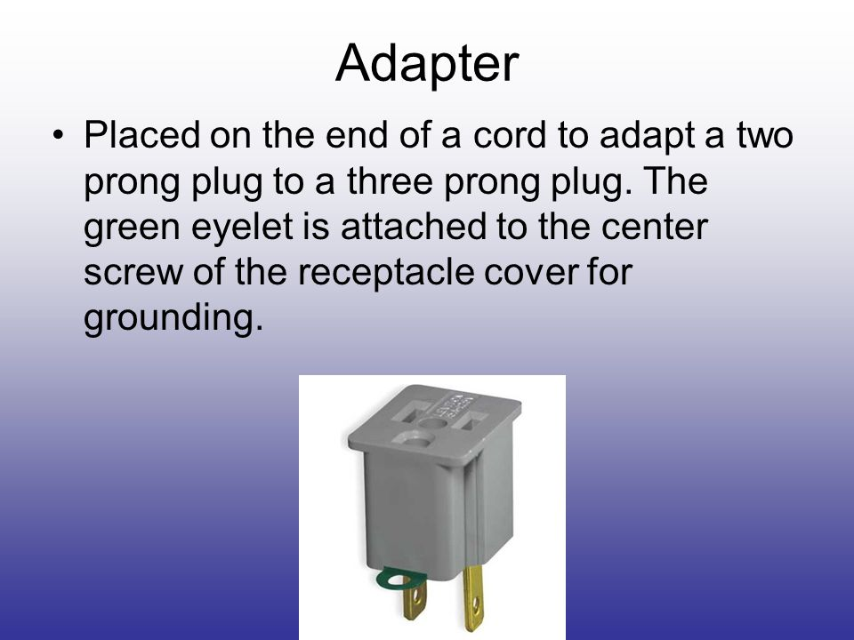 Adapter Placed on the end of a cord to adapt a two prong plug to a three prong plug.