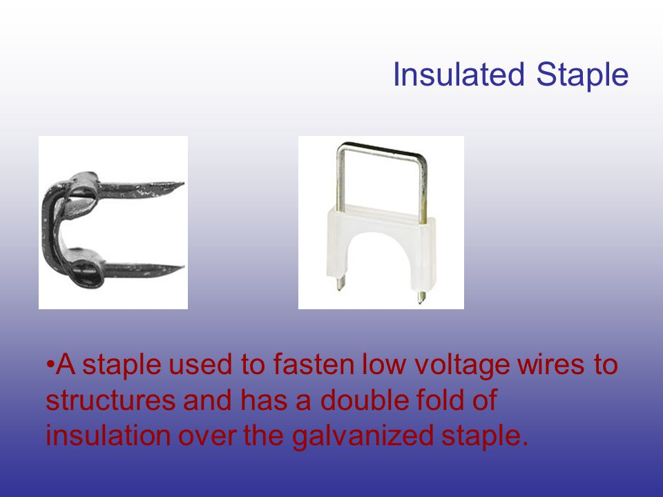 Insulated Staple A staple used to fasten low voltage wires to structures and has a double fold of insulation over the galvanized staple.