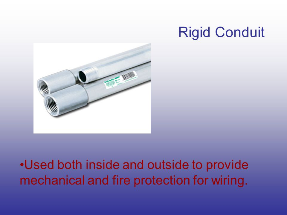 Rigid Conduit Used both inside and outside to provide mechanical and fire protection for wiring.