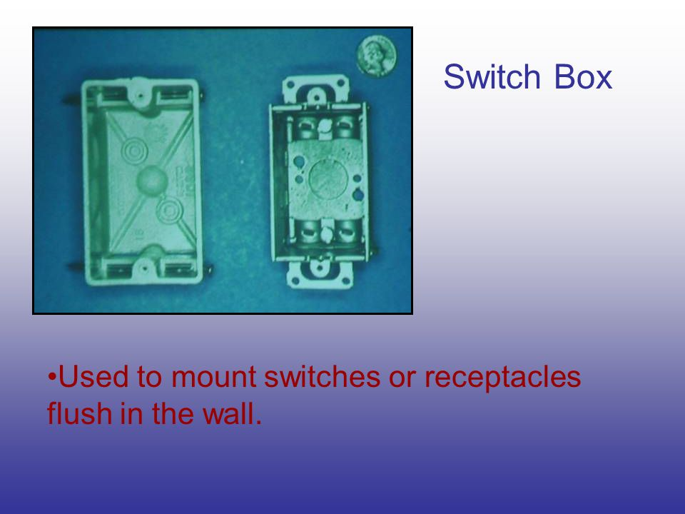 Switch Box Used to mount switches or receptacles flush in the wall.
