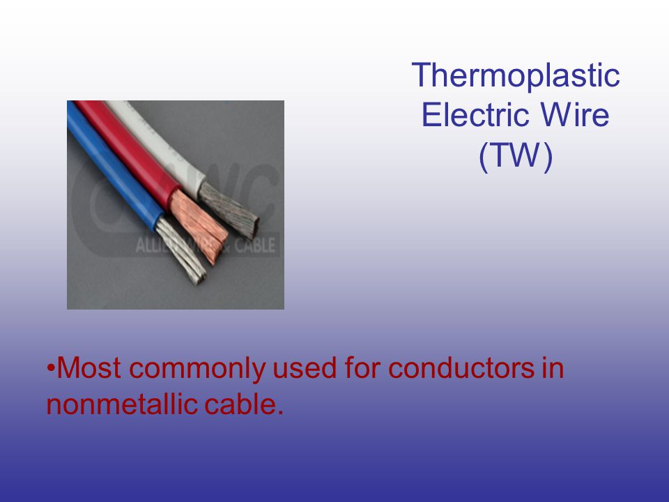 Thermoplastic Electric Wire (TW) Most commonly used for conductors in nonmetallic cable.
