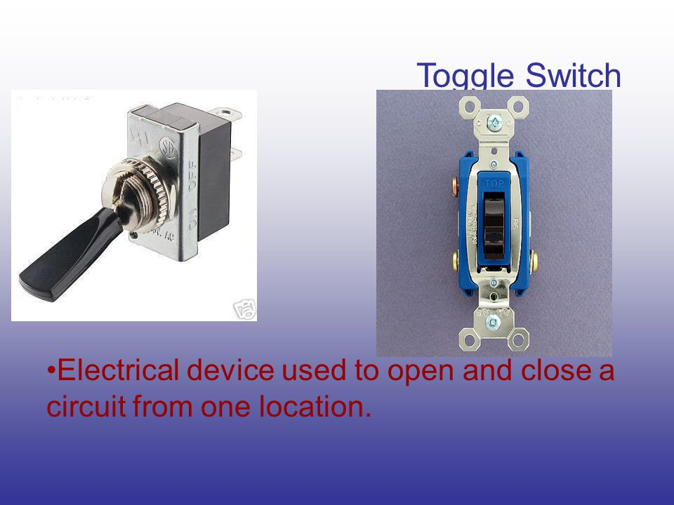 Toggle Switch Electrical device used to open and close a circuit from one location.