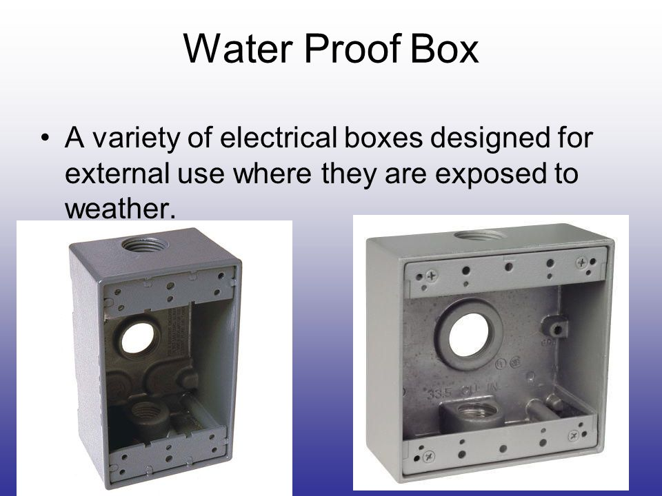 Water Proof Box A variety of electrical boxes designed for external use where they are exposed to weather.