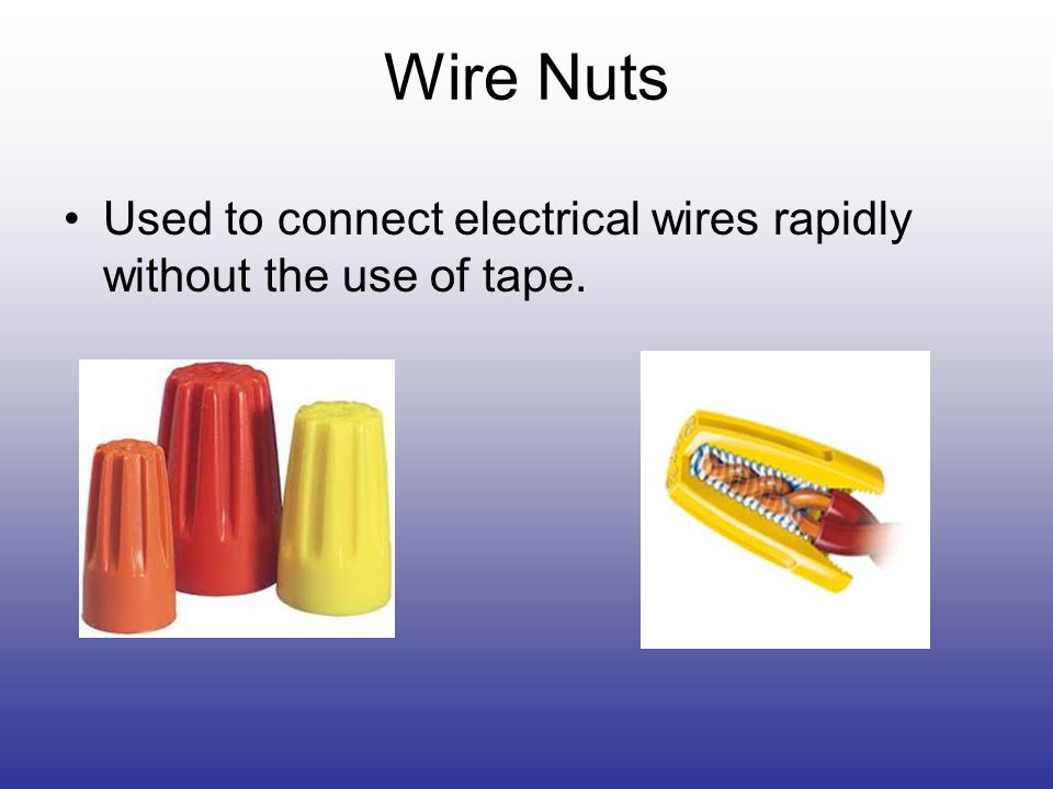 Wire Nuts Used to connect electrical wires rapidly without the use of tape.