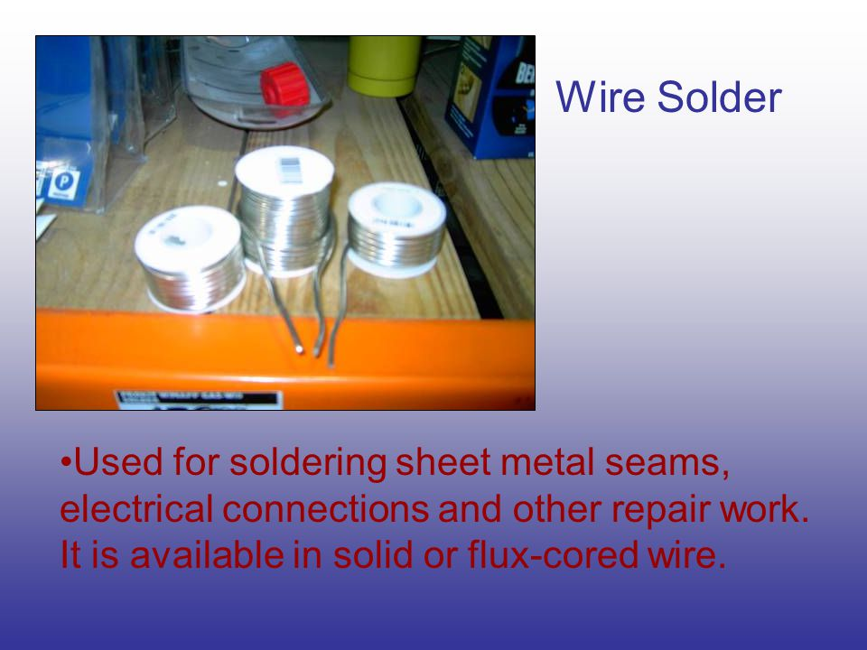 Wire Solder Used for soldering sheet metal seams, electrical connections and other repair work.