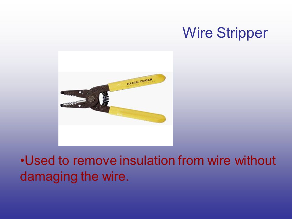 Wire Stripper Used to remove insulation from wire without damaging the wire.