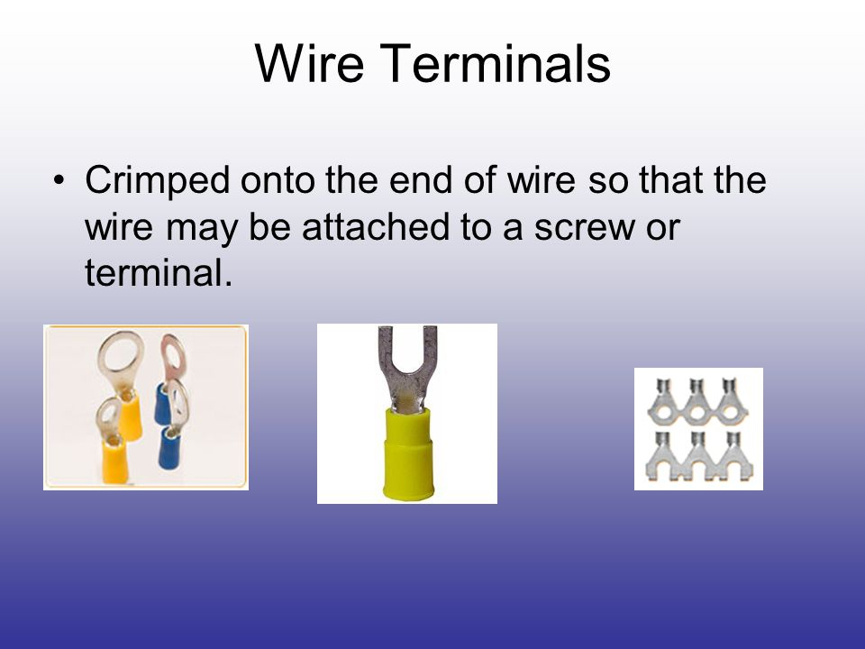 Wire Terminals Crimped onto the end of wire so that the wire may be attached to a screw or terminal.