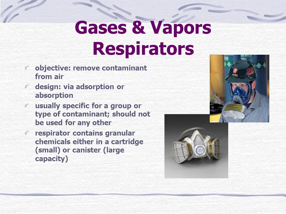 Gases & Vapors Respirators objective: remove contaminant from air design: via adsorption or absorption usually specific for a group or type of contaminant; should not be used for any other respirator contains granular chemicals either in a cartridge (small) or canister (large capacity)