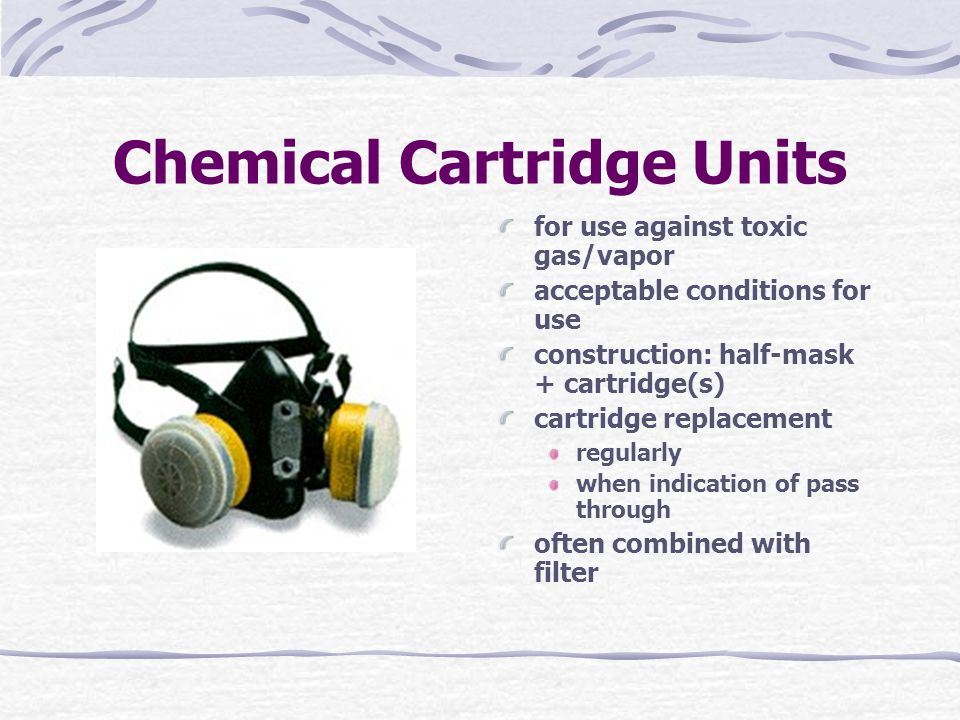 Chemical Cartridge Units for use against toxic gas/vapor acceptable conditions for use construction: half-mask + cartridge(s) cartridge replacement regularly when indication of pass through often combined with filter