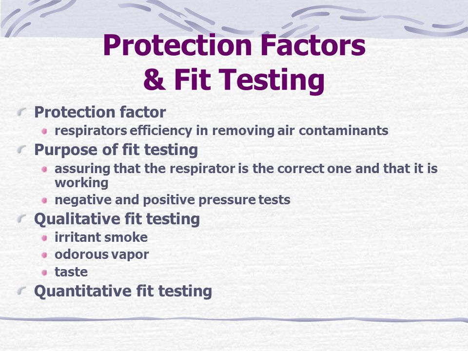 Protection Factors & Fit Testing Protection factor respirators efficiency in removing air contaminants Purpose of fit testing assuring that the respirator is the correct one and that it is working negative and positive pressure tests Qualitative fit testing irritant smoke odorous vapor taste Quantitative fit testing
