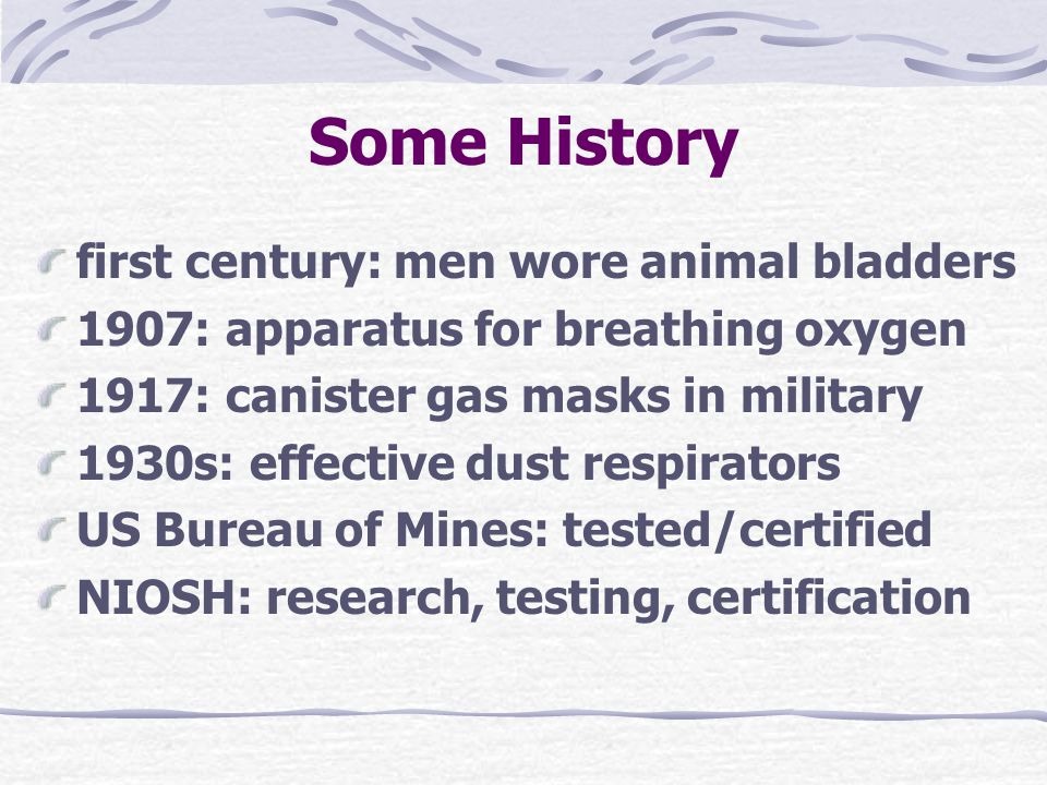 Some History first century: men wore animal bladders 1907: apparatus for breathing oxygen 1917: canister gas masks in military 1930s: effective dust respirators US Bureau of Mines: tested/certified NIOSH: research, testing, certification