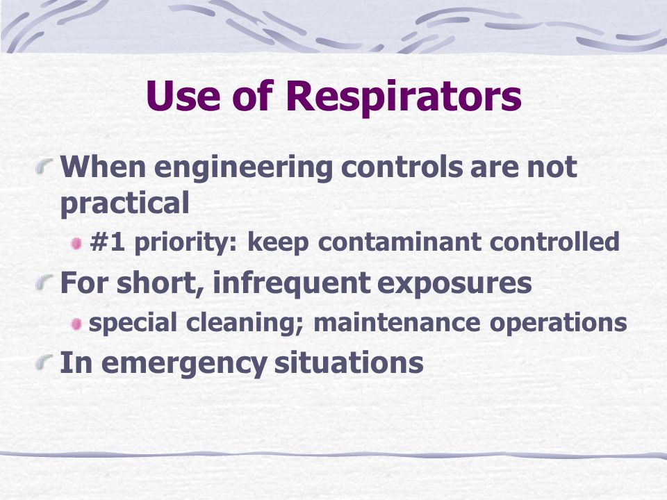 Use of Respirators When engineering controls are not practical #1 priority: keep contaminant controlled For short, infrequent exposures special cleaning; maintenance operations In emergency situations