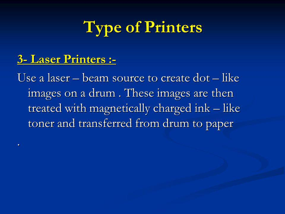 Type of Printers 3- Laser Printers :- Use a laser – beam source to create dot – like images on a drum.