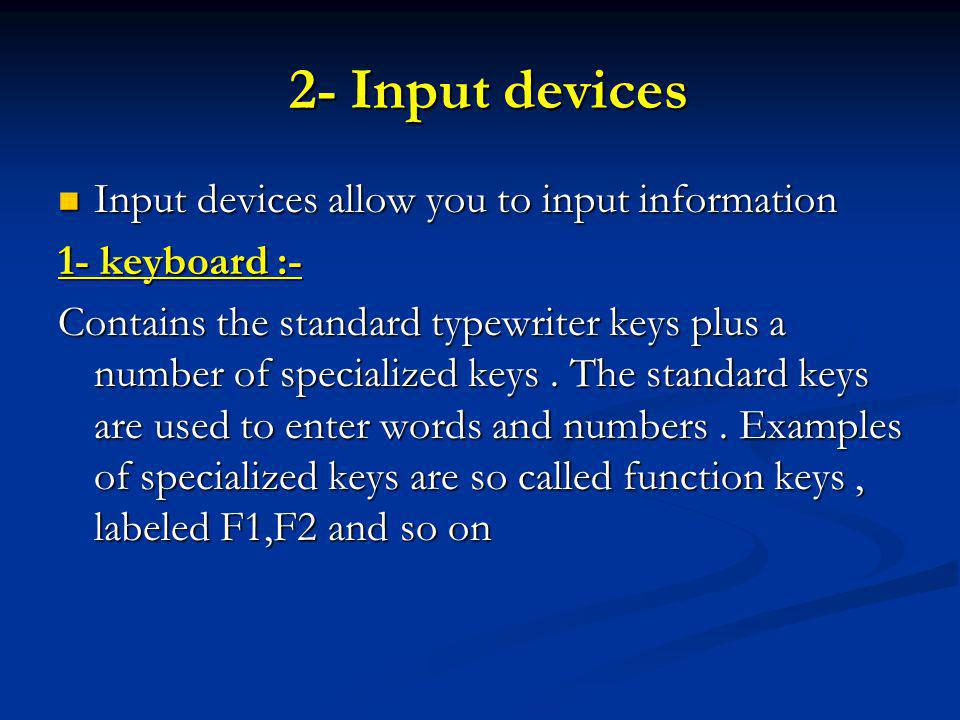 2- Input devices 2- Input devices Input devices allow you to input information Input devices allow you to input information 1- keyboard :- Contains the standard typewriter keys plus a number of specialized keys.