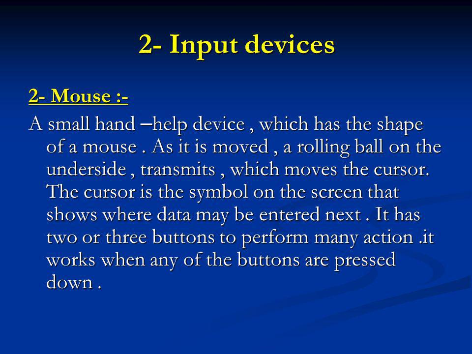 2- Input devices 2- Mouse :- A small hand – help device, which has the shape of a mouse.