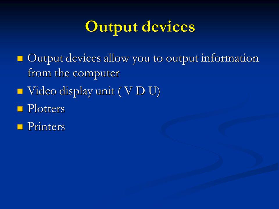 Output devices Output devices allow you to output information from the computer Output devices allow you to output information from the computer Video display unit ( V D U) Video display unit ( V D U) Plotters Plotters Printers Printers